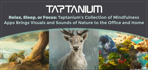 Relax, Sleep, or Focus: Taptanium's Collection of Mindfulness Apps Brings Visuals and Sounds of Nature to the Office and Home