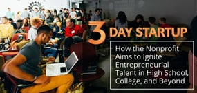 3 Day Startup<sup>TM</sup> — How the Nonprofit Aims to Ignite Entrepreneurial Talent in High School, College, and Beyond