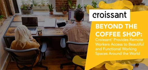 Beyond the Coffee Shop: Croissant<sup>TM</sup> Provides Remote Workers Access to Beautiful and Functional Working Spaces Around the World