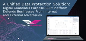A Unified Data Protection Solution: Digital Guardian's Purpose-Built Platform Defends Businesses From Internal and External Adversaries