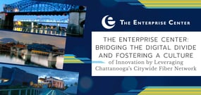 The Enterprise Center: Bridging the Digital Divide and Fostering a Culture of Innovation by Leveraging Chattanooga's Citywide Fiber Network