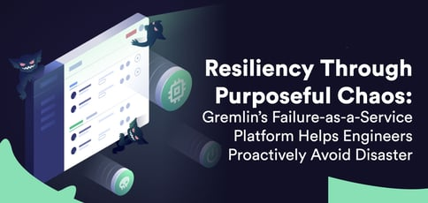 Resiliency Through Purposeful Chaos: Gremlin's Failure-as-a-Service Platform Helps Engineers Proactively Avoid Disaster