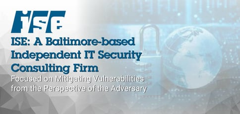 ISE: A Baltimore-Based Independent IT Security Consulting Firm Focused on Mitigating Vulnerabilities from the Perspective of the Adversary
