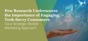 Pew Research Underscores the Importance of Engaging Tech-Savvy Consumers Via a Strategic Mobile Marketing Approach