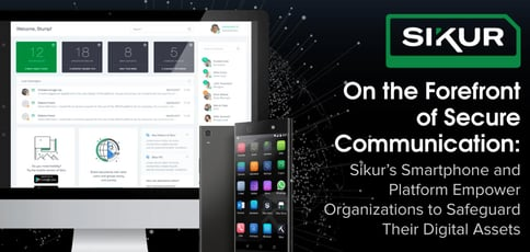 On the Forefront of Secure Communication: Sikur's Smartphone and Platform Empower Organizations to Safeguard Their Digital Assets