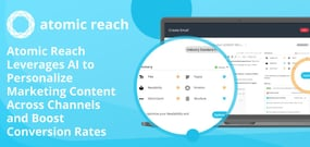 Atomic Reach Leverages AI to Personalize Marketing Content Across Channels and Boost Conversion Rates