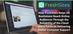 How FreshSites Helps U.K. Businesses Reach Online Audiences Through the Reliability of the Cloud and a Focus on Delivering Stellar Customer Support