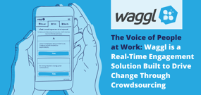 The Voice of People at Work: Waggl is a Real-Time Engagement Solution Built to Drive Change Through Crowdsourcing