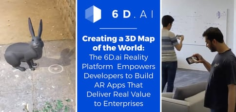 Creating a 3D Map of the World: The 6D.ai Reality Platform Empowers Developers to Build AR Apps That Deliver Real Value to Enterprises