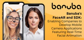 Banuba's FaceAR and SDK: Enabling Companies to Develop Mobile Camera Applications Featuring Real-Time Facial Animation