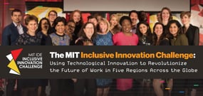The MIT Inclusive Innovation Challenge: Using Technological Innovation to Revolutionize the Future of Work in Five Regions Across the Globe
