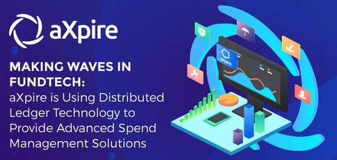 Making Waves in FundTech: aXpire is Using Distributed Ledger Technology to Provide Advanced Spend Management Solutions