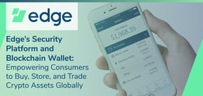 Edge's Security Platform and Blockchain Wallet: Empowering Consumers to Buy, Store, and Trade Crypto Assets Globally