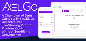 A Champion of Data Custody: The AXEL GO Decentralized File-Sharing Solution Provides Control Without Sacrificing Convenience