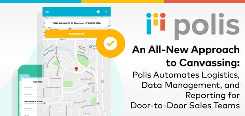 An All-New Approach to Canvassing: Polis Automates Logistics, Data Management, and Reporting for Door-to-Door Sales Teams
