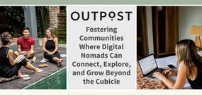 Outpost: Fostering Communities Where Digital Nomads Can Connect, Explore, and Grow Beyond the Cubicle
