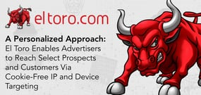 A Personalized Approach: El Toro Enables Advertisers to Reach Select Prospects and Customers Via Cookie-Free IP and Device Targeting