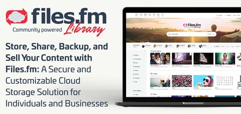 Store, Share, Backup, and Sell Your Content with Files.fm: A Secure and Customizable Cloud Storage Solution for Individuals and Businesses