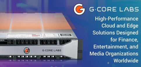 G-Core Labs: High-Performance Cloud and Edge Solutions Designed for Finance, Entertainment, and Media Organizations Worldwide