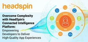 Overcome Complexity with HeadSpin's Connected Intelligence Platform: Empowering Developers to Deliver High-Quality App Experiences