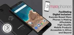 Facilitating Digital Inclusion: Rwanda-Based Mara Phones is Making Affordable, High-Quality Mobile Products Accessible in Africa and Beyond