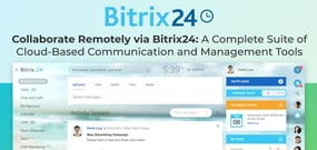 Collaborate Remotely via Bitrix24: A Complete Suite of Cloud-Based Communication and Management Tools