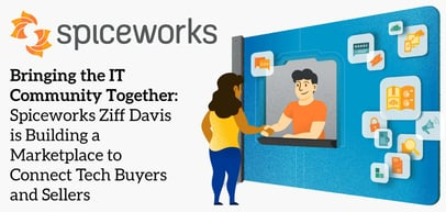 Bringing the IT Community Together: Spiceworks Ziff Davis is Building a Marketplace to Connect Tech Buyers and Sellers