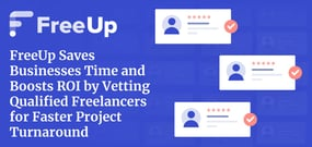 FreeUp Saves Businesses Time and Boosts ROI by Vetting Qualified Freelancers for Faster Project Turnaround