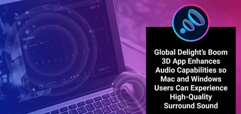 Global Delight's Boom 3D App Enhances Audio Capabilities so Mac and Windows Users Can Experience High-Quality Surround Sound