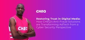 Restoring Trust in Digital Media: How CHEQ's Anti-Fraud Solutions are Transforming AdTech from a Cyber Security Perspective
