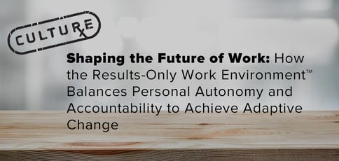 Shaping the Future of Work: How the Results-Only Work Environment™️ Balances Personal Autonomy and Accountability to Achieve Adaptive Change