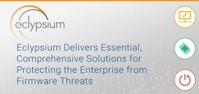 Eclypsium Delivers Essential, Comprehensive Solutions for Protecting the Enterprise from Firmware Threats