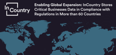 Enabling Global Expansion: InCountry Stores Critical Businesses Data in Compliance with Regulations in More than 60 Countries