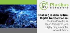 Enabling Mission-Critical Digital Transformation: Pluribus Provides an Open, Virtualized, and Highly Programmable Network Fabric