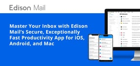 Master Your Inbox with Edison Mail's Secure, Exceptionally Fast Productivity App for iOS, Android, and Mac