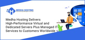 Medha Hosting Delivers High-Performance Virtual and Dedicated Servers Plus Managed IT Services to Customers Worldwide