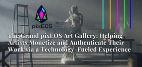 The Grand pixEOS Art Gallery: Helping Artists Monetize and Authenticate Their Work via a Technology-Fueled Experience