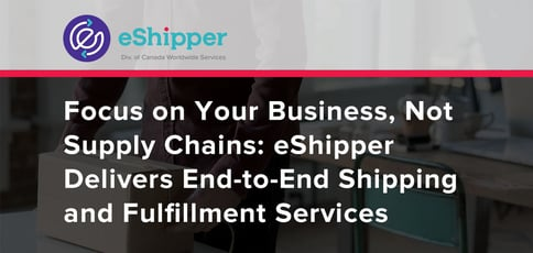 Focus on Your Business, Not Supply Chains: eShipper Delivers End-to-End Shipping and Fulfillment Services