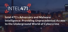 Intel 471's Adversary and Malware Intelligence: Providing Unprecedented Access to the Underground World of Cybercrime