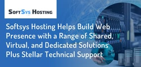 Softsys Hosting Helps Build Web Presence with a Range of Shared, Virtual, and Dedicated Solutions Plus Stellar Technical Support