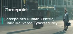 Forcepoint's Human-Centric, Cloud-Delivered Cybersecurity: A New and Effective Approach to Safeguarding Your Network