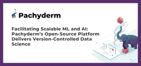 Facilitating Scalable ML and AI: Pachyderm's Open-Source Platform Delivers Version-Controlled Data Science