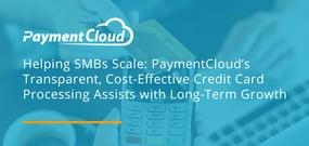 Helping SMBs Scale: PaymentCloud's Transparent, Cost-Effective Credit Card Processing Assists with Long-Term Growth