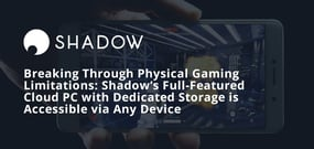 Breaking Through Physical Gaming Limitations: Shadow's Full-Featured Cloud PC with Dedicated Storage is Accessible via Any Device