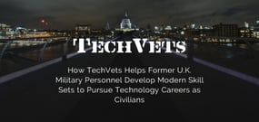 How TechVets Helps Former U.K. Military Personnel Develop Modern Skill Sets to Pursue Technology Careers as Civilians