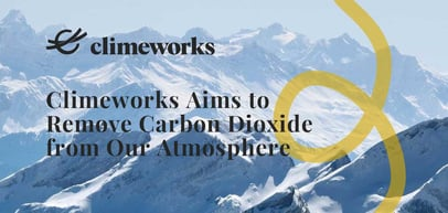 Beyond Climate Neutral: Climeworks Aims to Reverse Environmental Damage by Removing Carbon Dioxide from Our Atmosphere