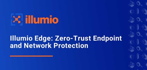 Illumio Edge Delivers Zero Trust Endpoint And Network Protection