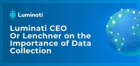 Luminati CEO Or Lenchner on the Importance of Data Collection Amid a Rapidly Changing Business Landscape