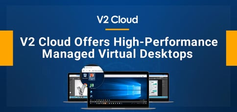 V2 Cloud Offers High Performance Managed Virtual Desktops