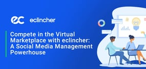 Compete in the Virtual Marketplace with eclincher: A Social Media Management Powerhouse Hosted in the Cloud